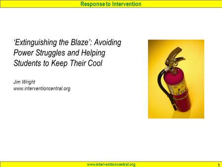 Response to Intervention www.interventioncentral.org 1 'Extinguishing the Blaze': Avoiding Power Struggles and Helping Students to Keep Their Cool Jim.