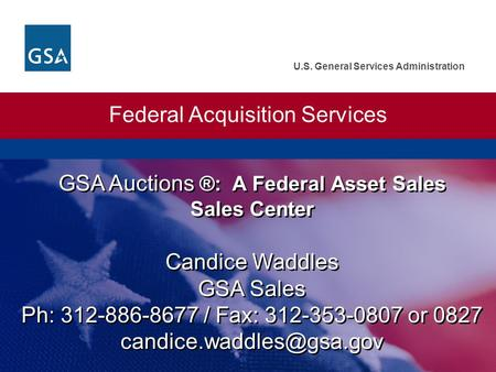 U.S. General Services Administration GSA Auctions ®: A Federal Asset Sales Sales Center Federal Acquisition Services Candice Waddles GSA Sales Ph: 312-886-8677.