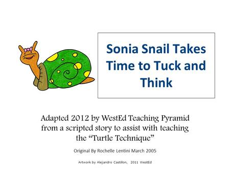 "Adapted 2012 by WestEd Teaching Pyramid from a scripted story to assist with teaching the ""Turtle Technique"" Original By Rochelle Lentini March 2005 Artwork."