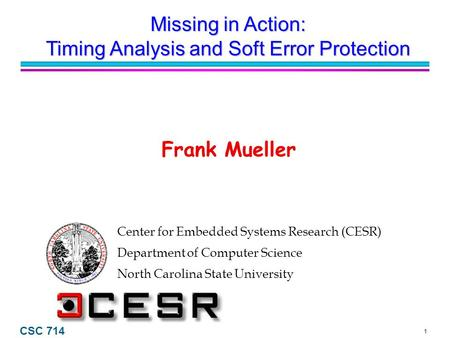 1 CSC 714 Center for Embedded Systems Research (CESR) Department of Computer Science North Carolina State University Frank Mueller Missing in Action: Timing.