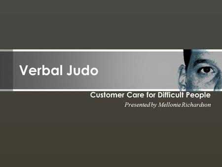 Verbal Judo Customer Care for Difficult People Presented by Mellonie Richardson.