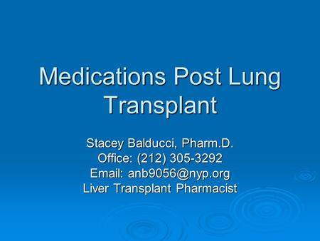 Medications Post Lung Transplant Stacey Balducci, Pharm.D. Office: (212) 305-3292   Liver Transplant Pharmacist.