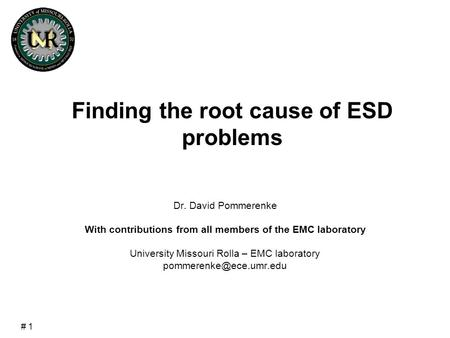 # 1 Finding the root cause of ESD problems Dr. David Pommerenke With contributions from all members of the EMC laboratory University Missouri Rolla – EMC.