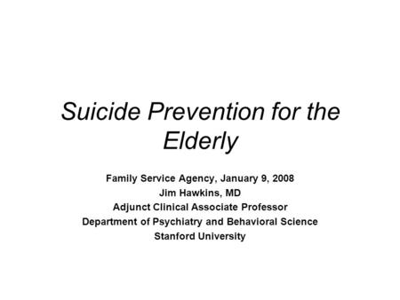 Suicide Prevention for the Elderly Family Service Agency, January 9, 2008 Jim Hawkins, MD Adjunct Clinical Associate Professor Department of Psychiatry.