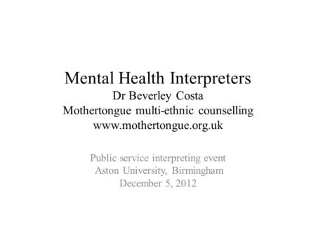 Mental Health Interpreters Dr Beverley Costa Mothertongue multi-ethnic counselling www.mothertongue.org.uk Public service interpreting event Aston University,