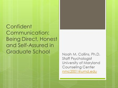 Confident Communication: Being Direct, Honest and Self-Assured in Graduate School Noah M. Collins, Ph.D. Staff Psychologist University of Maryland Counseling.