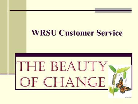 WRSU Customer Service The Beauty of Change. Foreword It is your responsibility to ensure caller satisfaction with your department.