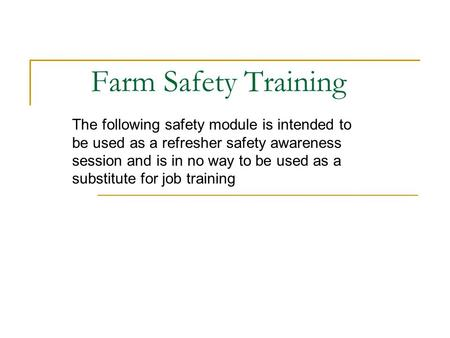 Farm Safety Training The following safety module is intended to be used as a refresher safety awareness session and is in no way to be used as a substitute.