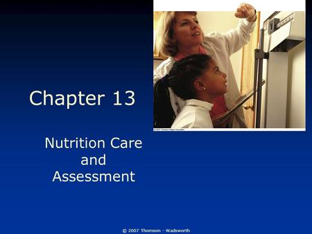 © 2007 Thomson - Wadsworth Chapter 13 Nutrition Care and Assessment.