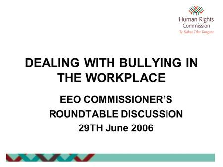 DEALING WITH BULLYING IN THE WORKPLACE EEO COMMISSIONER'S ROUNDTABLE DISCUSSION 29TH June 2006.