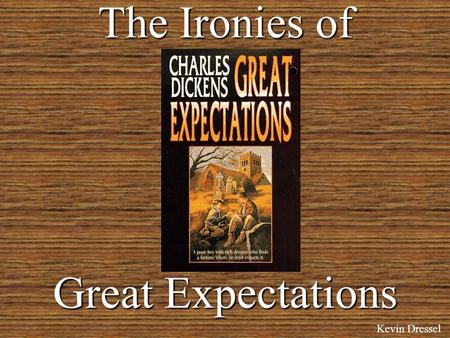 The Ironies of Great Expectations Kevin Dressel 3 Types of Irony Dramatic –When the reader is aware of something that the character is not. Situational.