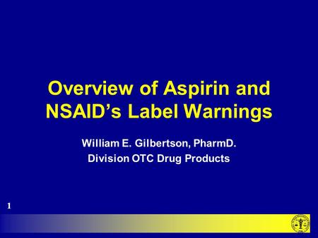 Overview of Aspirin and NSAID's Label Warnings William E. Gilbertson, PharmD. Division OTC Drug Products 1.