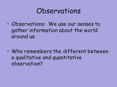 Observations Observations: We use our senses to gather information about the world around us. Who remembers the different between a qualitative and quantitative.