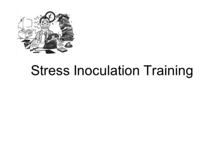 Stress Inoculation Training. Rationale Assessment –Information about Stress –Information about Problem Situation Interventions –Direct Action –Cognitive.