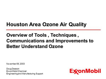 November 06, 2003 Doug Deason ExxonMobil Chemical Engineering and Manufacturing Support Houston Area Ozone Air Quality Overview of Tools, Techniques, Communications.