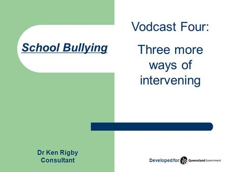 School Bullying Vodcast Four: Three more ways of intervening Dr Ken Rigby Consultant Developed for.