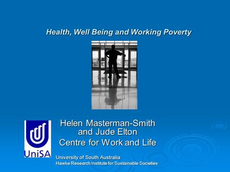 Health, Well Being and Working Poverty Helen Masterman-Smith and Jude Elton Centre for Work and Life University of South Australia Hawke Research Institute.