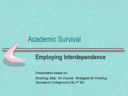 Academic Survival Employing Interdependence Presentation based on: Downing, Skip. On Course: Strategies for Creating Success in College and Life, 3 rd.