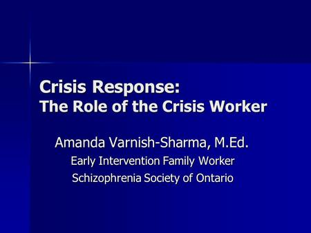 Crisis Response: The Role of the Crisis Worker Amanda Varnish-Sharma, M.Ed. Early Intervention Family Worker Schizophrenia Society of Ontario.