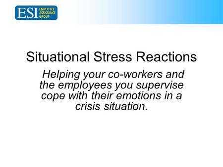 Situational Stress Reactions Helping your co-workers and the employees you supervise cope with their emotions in a crisis situation.