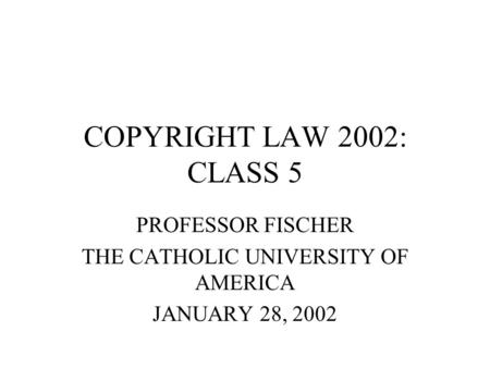 COPYRIGHT LAW 2002: CLASS 5 PROFESSOR FISCHER THE CATHOLIC UNIVERSITY OF AMERICA JANUARY 28, 2002.