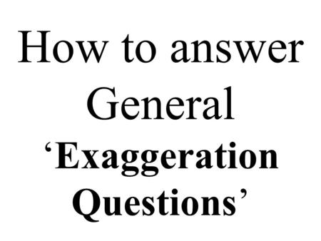 How to answer General 'Exaggeration Questions'. You might get a question like the next one. Be calm and think. Print it out. Do not try it at the moment.