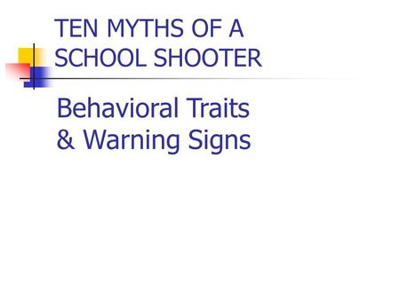 TEN MYTHS OF A SCHOOL SHOOTER Behavioral Traits & Warning Signs.