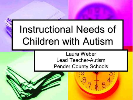 Instructional Needs of Children with Autism Laura Weber Lead Teacher-Autism Pender County Schools.