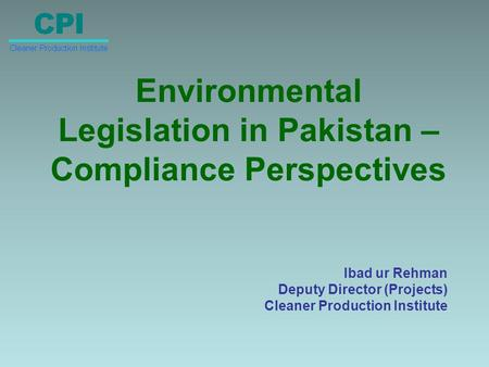 Environmental Legislation in Pakistan – Compliance Perspectives Ibad ur Rehman Deputy Director (Projects) Cleaner Production Institute.