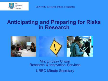 Anticipating and Preparing for Risks in Research Mrs Lindsay Unwin Research & Innovation Services UREC Minute Secretary University Research Ethics Committee.