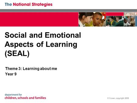 © Crown copyright 2008 Social and Emotional Aspects of Learning (SEAL) Theme 3: Learning about me Year 9.