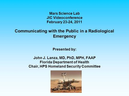 Mars Science Lab JIC Videoconference February 23-24, 2011 Communicating with the Public in a Radiological Emergency Presented by: John J. Lanza, MD, PhD,