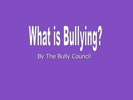 By The Bully Council. What is Bullying? Happens more than once – Repeated Happens more than once – Repeated It's unfair and one-sided (not joking around)