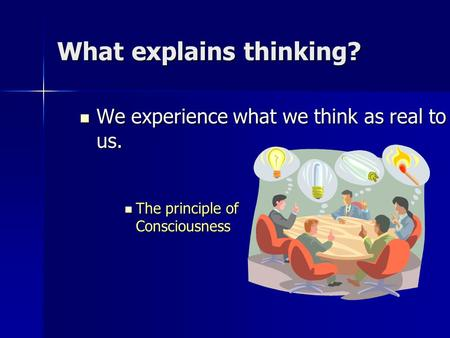 What explains thinking? We experience what we think as real to us. We experience what we think as real to us. The principle of Consciousness The principle.