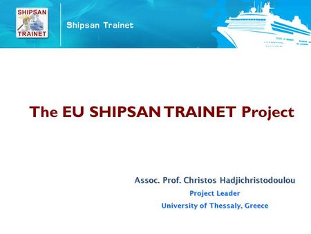 The EU SHIPSAN TRAINET Project Assoc. Prof. Christos Hadjichristodoulou Project Leader University of Thessaly, Greece.