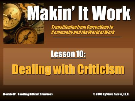 4/26/2015 Makin' It Work Lesson 10: Dealing with Criticism Module IV: Handling Difficult Situations © 2008 by Steve Parese, Ed.D. Transitioning from Corrections.