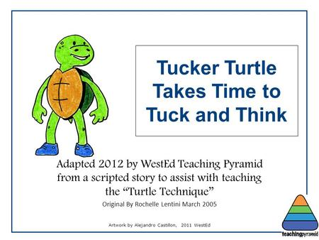 "Adapted 2012 by WestEd Teaching Pyramid from a scripted story to assist with teaching the ""Turtle Technique"" Original By Rochelle Lentini March 2005 Tucker."