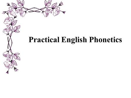 Practical English Phonetics. Contents I. Introduction II. The organs of speech III. English Speech Sounds IV. Sounds in Connected Speech V. Intonation.