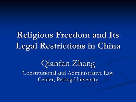 Religious Freedom and Its Legal Restrictions in China Qianfan Zhang Constitutional and Administrative Law Center, Peking University.