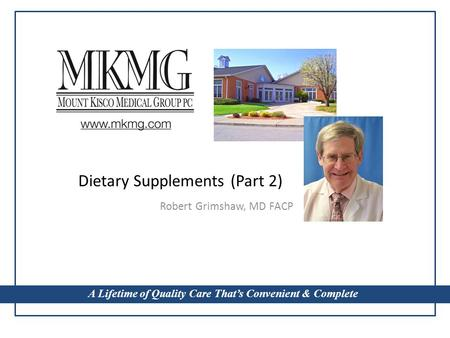 A Lifetime of Quality Care That's Convenient & Complete Dietary Supplements (Part 2) Robert Grimshaw, MD FACP A Lifetime of Quality Care That's Convenient.