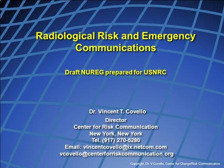 Copyright, Dr. V Covello, Center for Change/Risk Communication Radiological Risk and Emergency Communications Draft NUREG prepared for USNRC Dr. Vincent.