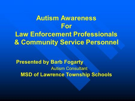 Autism Awareness For Law Enforcement Professionals & Community Service Personnel Presented by Barb Fogarty Autism Consultant MSD of Lawrence Township Schools.