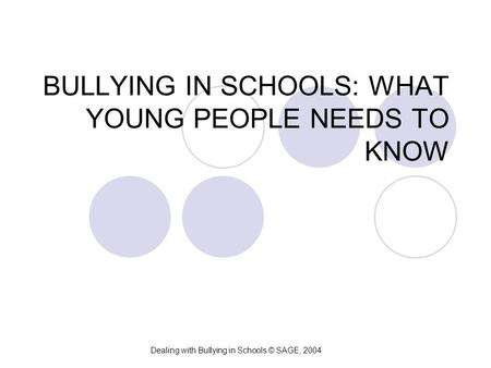 BULLYING IN SCHOOLS: WHAT YOUNG PEOPLE NEEDS TO KNOW Dealing with Bullying in Schools © SAGE, 2004.