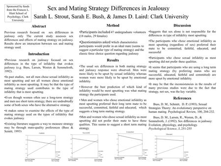 Sex and Mating Strategy Differences in Jealousy Sarah L. Strout, Sarah E. Bush, & James D. Laird: Clark University Abstract Previous research focused on.
