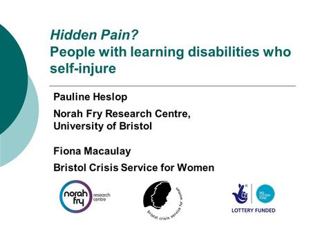 Hidden Pain? People with learning disabilities who self-injure Pauline Heslop Norah Fry Research Centre, University of Bristol Fiona Macaulay Bristol Crisis.