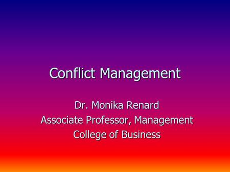 Conflict Management Dr. Monika Renard Associate Professor, Management College of Business.