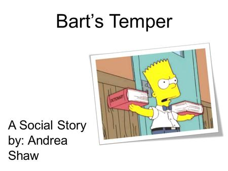 Bart's Temper A Social Story by: Andrea Shaw. When Bart has trouble doing his school work, he gets upset.