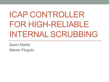 ICAP CONTROLLER FOR HIGH-RELIABLE INTERNAL SCRUBBING Quinn Martin Steven Fingulin.