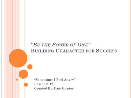 """B E THE P OWER OF O NE "" B UILDING C HARACTER FOR S UCCESS ""Sometimes I Feel Angry"" Lesson K.12 Created By: Pam Gunter."