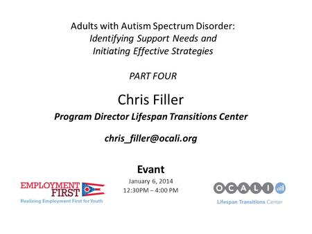 Adults with Autism Spectrum Disorder: Identifying Support Needs and Initiating Effective Strategies PART FOUR Chris Filler Program Director Lifespan Transitions.